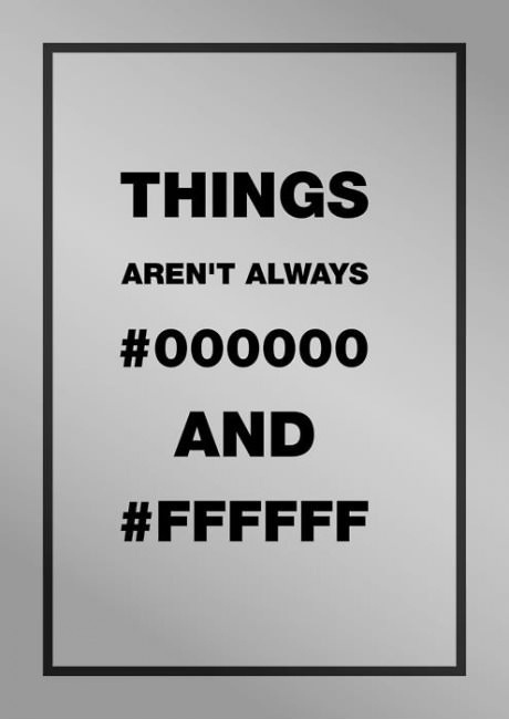 """Things aren't always #000000 (black hex code) and #FFFFFF (white hex code)"". The earliest date that I can find this image is https://weheartit.com/entry/18709116/via/moddiee_"