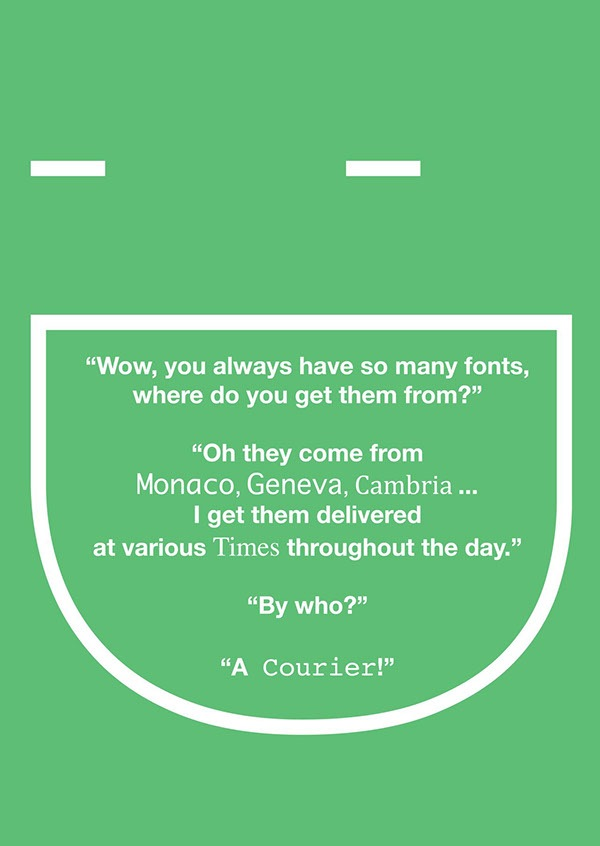 "Another typographic joke from https://www.behance.net/gallery/672684/Typography-Joke playing on the names of fonts ""Wow, you always have so many fonts,, where do you get them from?"" ""Oh they come from Monaco, Geneva, Cambria ... I get them delivered at various times throught the day."" ""By who?"" ""A Courier!"""