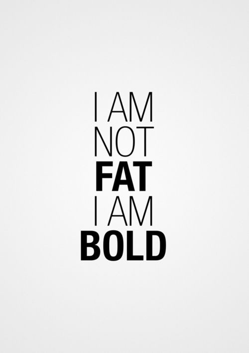 """I am not fat I'm Bold"" pretty funny right?! The closest to a source that I can find for this is https://designspiration.net/image/4705805237449/?crlt.pid=camp.SKL3kcxdYKXj"