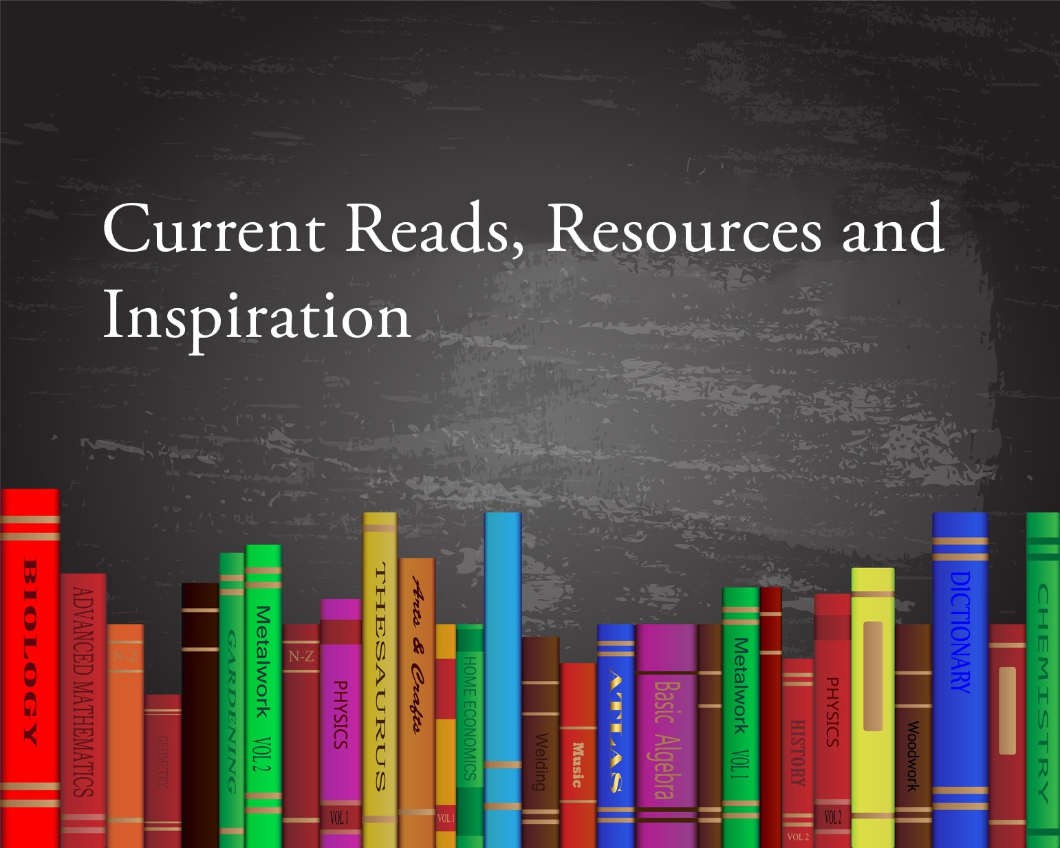 Current Reads, Resources and Inspiration